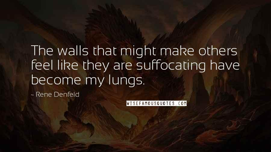 Rene Denfeld quotes: The walls that might make others feel like they are suffocating have become my lungs.