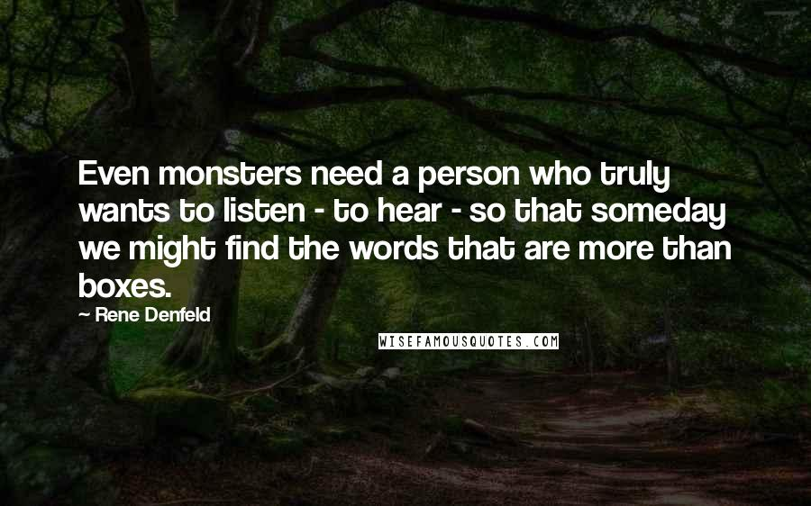 Rene Denfeld quotes: Even monsters need a person who truly wants to listen - to hear - so that someday we might find the words that are more than boxes.