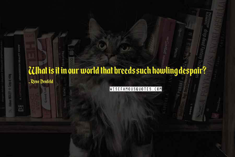 Rene Denfeld quotes: What is it in our world that breeds such howling despair?
