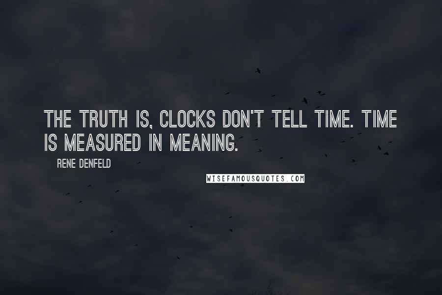Rene Denfeld quotes: The truth is, clocks don't tell time. Time is measured in meaning.