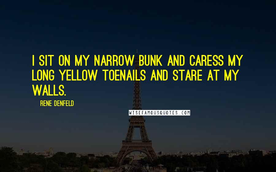 Rene Denfeld quotes: I sit on my narrow bunk and caress my long yellow toenails and stare at my walls.