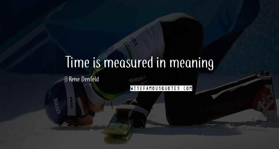 Rene Denfeld quotes: Time is measured in meaning