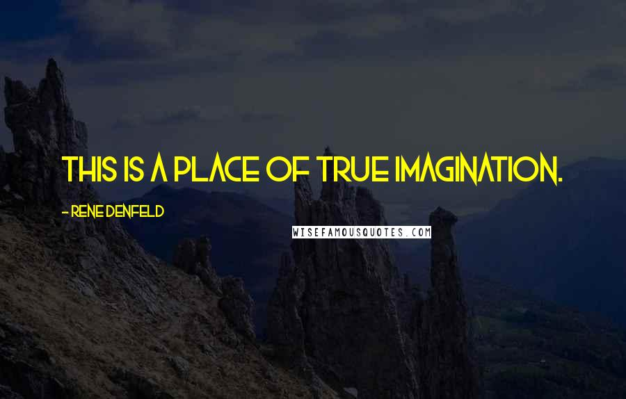 Rene Denfeld quotes: This is a place of true imagination.