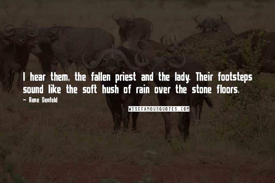 Rene Denfeld quotes: I hear them, the fallen priest and the lady. Their footsteps sound like the soft hush of rain over the stone floors.