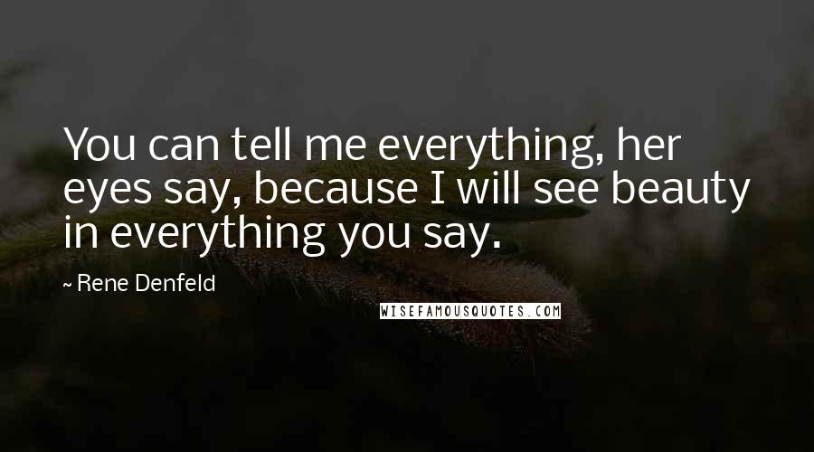 Rene Denfeld quotes: You can tell me everything, her eyes say, because I will see beauty in everything you say.