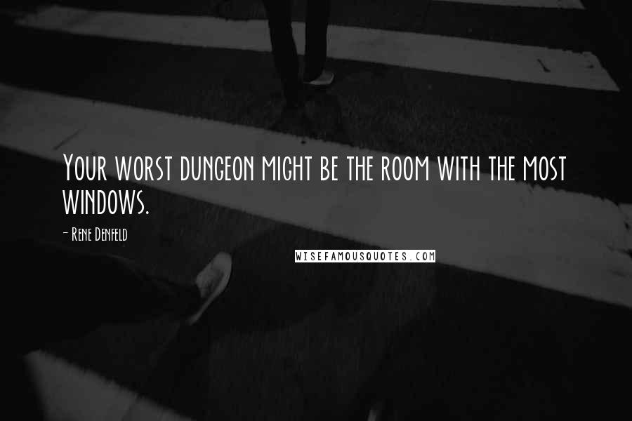 Rene Denfeld quotes: Your worst dungeon might be the room with the most windows.