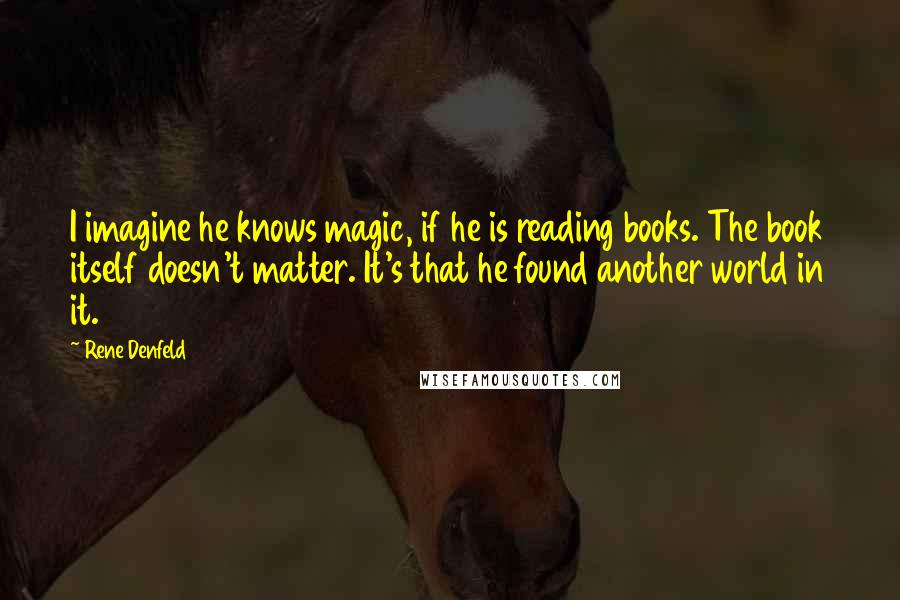 Rene Denfeld quotes: I imagine he knows magic, if he is reading books. The book itself doesn't matter. It's that he found another world in it.