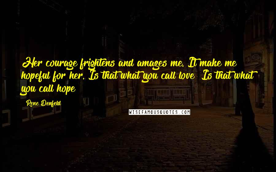 Rene Denfeld quotes: Her courage frightens and amazes me. It make me hopeful for her. Is that what you call love? Is that what you call hope?