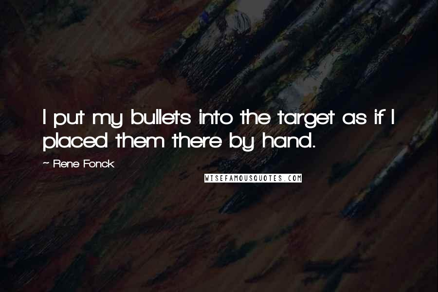 Rene Fonck quotes: I put my bullets into the target as if I placed them there by hand.