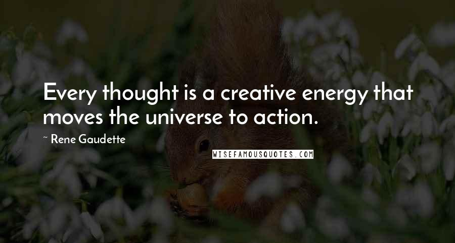 Rene Gaudette quotes: Every thought is a creative energy that moves the universe to action.