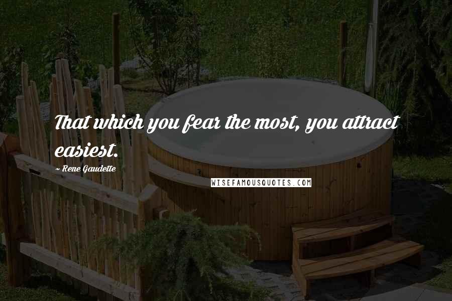 Rene Gaudette quotes: That which you fear the most, you attract easiest.