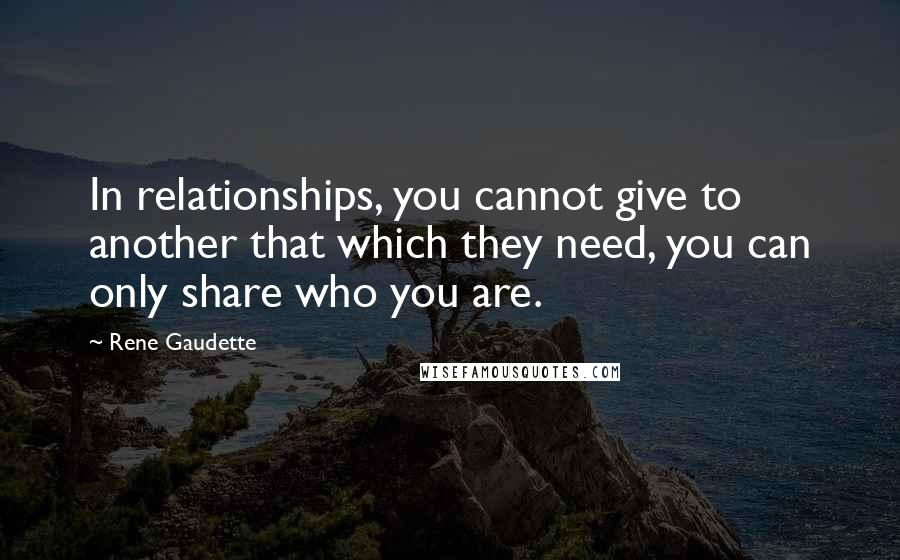 Rene Gaudette quotes: In relationships, you cannot give to another that which they need, you can only share who you are.