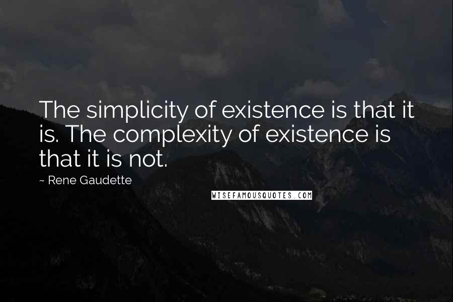Rene Gaudette quotes: The simplicity of existence is that it is. The complexity of existence is that it is not.