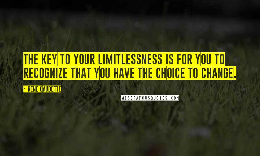 Rene Gaudette quotes: The key to your limitlessness is for you to recognize that you have the choice to change.