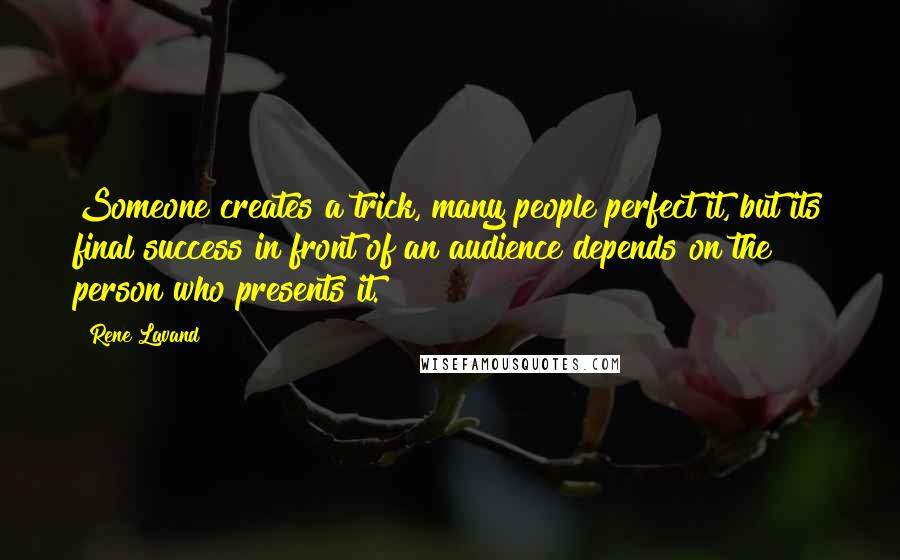 Rene Lavand quotes: Someone creates a trick, many people perfect it, but its final success in front of an audience depends on the person who presents it.