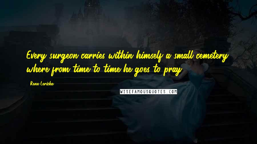 Rene Leriche quotes: Every surgeon carries within himself a small cemetery, where from time to time he goes to pray.