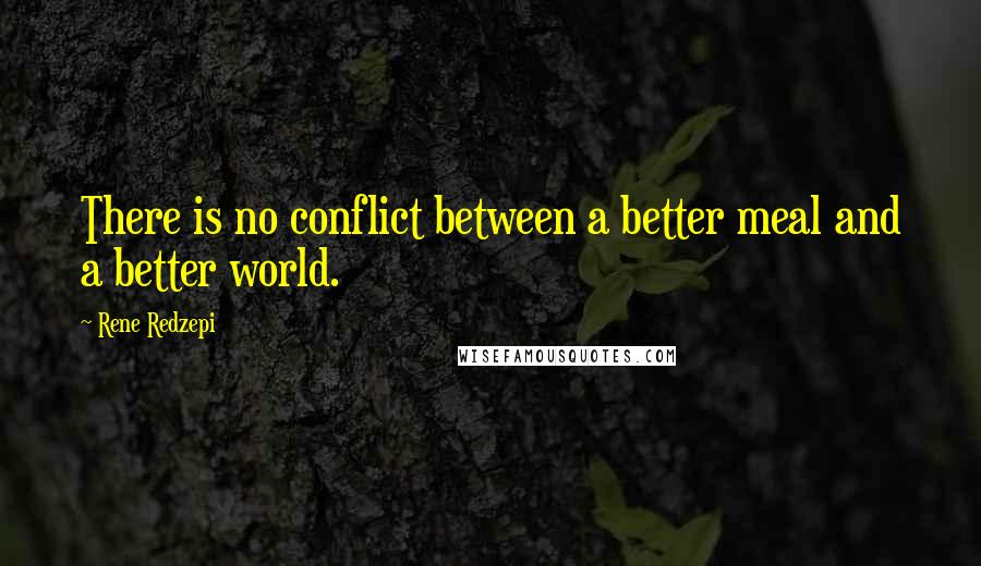 Rene Redzepi quotes: There is no conflict between a better meal and a better world.