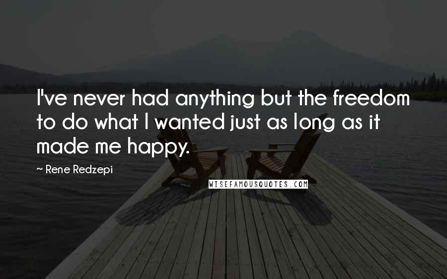Rene Redzepi quotes: I've never had anything but the freedom to do what I wanted just as long as it made me happy.
