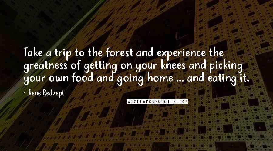 Rene Redzepi quotes: Take a trip to the forest and experience the greatness of getting on your knees and picking your own food and going home ... and eating it.