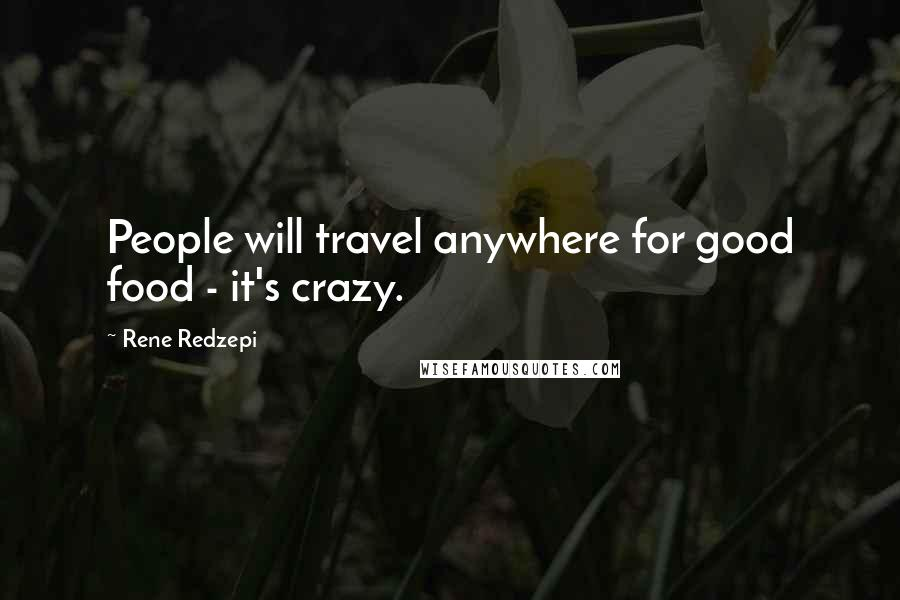 Rene Redzepi quotes: People will travel anywhere for good food - it's crazy.