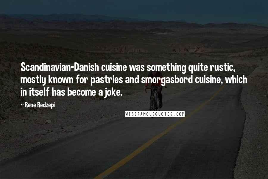 Rene Redzepi quotes: Scandinavian-Danish cuisine was something quite rustic, mostly known for pastries and smorgasbord cuisine, which in itself has become a joke.