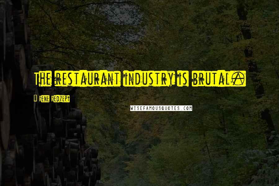 Rene Redzepi quotes: The restaurant industry is brutal.