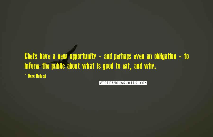 Rene Redzepi quotes: Chefs have a new opportunity - and perhaps even an obligation - to inform the public about what is good to eat, and why.