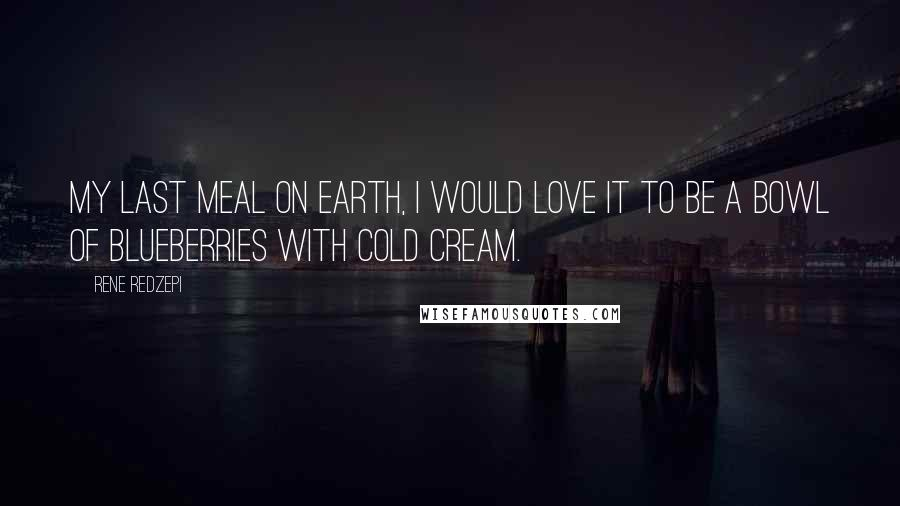 Rene Redzepi quotes: My last meal on Earth, I would love it to be a bowl of blueberries with cold cream.