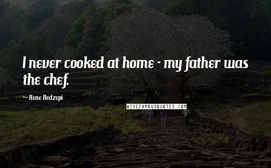 Rene Redzepi quotes: I never cooked at home - my father was the chef.