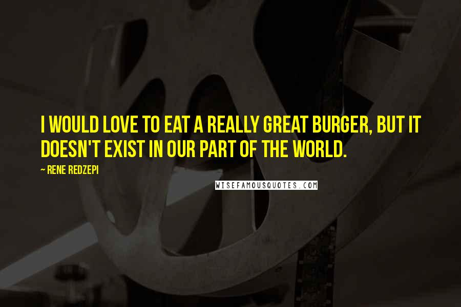 Rene Redzepi quotes: I would love to eat a really great burger, but it doesn't exist in our part of the world.