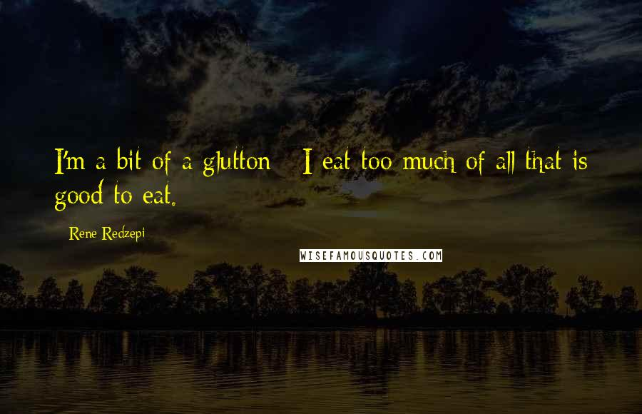 Rene Redzepi quotes: I'm a bit of a glutton - I eat too much of all that is good to eat.