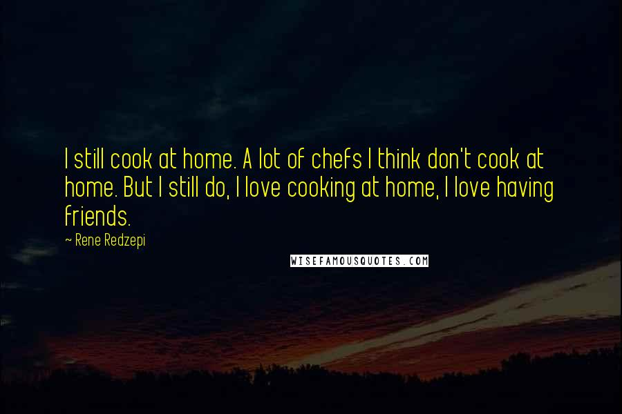 Rene Redzepi quotes: I still cook at home. A lot of chefs I think don't cook at home. But I still do, I love cooking at home, I love having friends.
