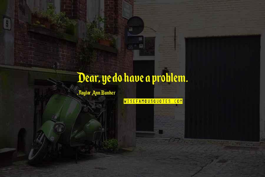 Rene Robert Cavelier Quotes By Taylor Ann Bunker: Dear, ye do have a problem.