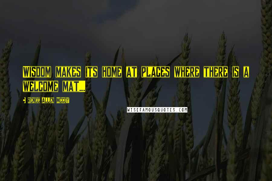 Renee Allen McCoy quotes: Wisdom makes its home at places where there is a welcome mat...
