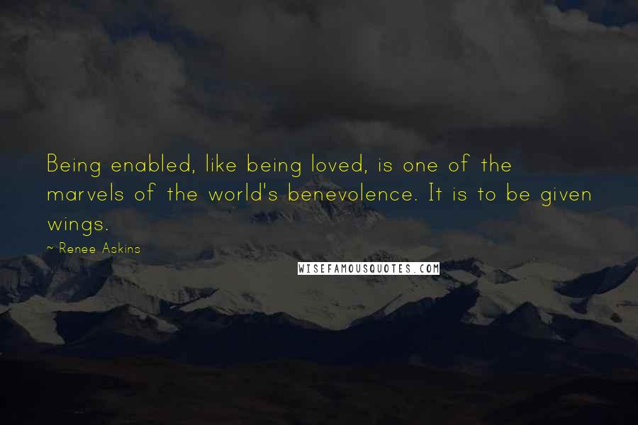Renee Askins quotes: Being enabled, like being loved, is one of the marvels of the world's benevolence. It is to be given wings.