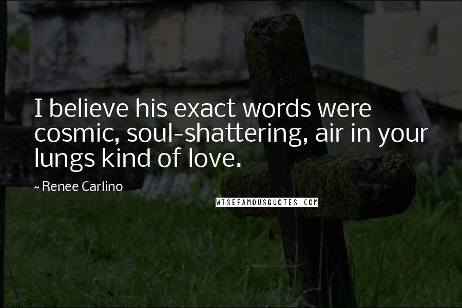 Renee Carlino quotes: I believe his exact words were cosmic, soul-shattering, air in your lungs kind of love.