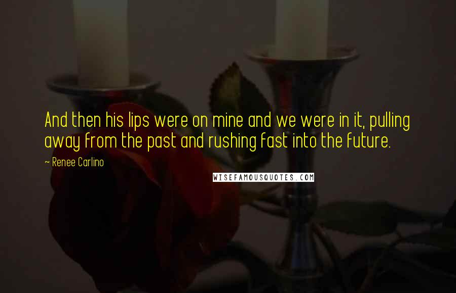 Renee Carlino quotes: And then his lips were on mine and we were in it, pulling away from the past and rushing fast into the future.