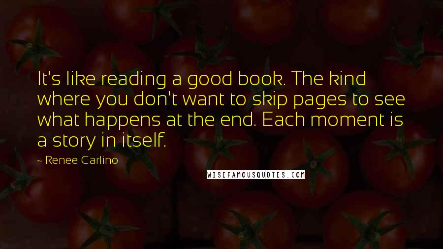 Renee Carlino quotes: It's like reading a good book. The kind where you don't want to skip pages to see what happens at the end. Each moment is a story in itself.