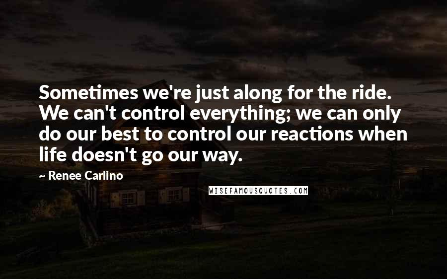 Renee Carlino quotes: Sometimes we're just along for the ride. We can't control everything; we can only do our best to control our reactions when life doesn't go our way.
