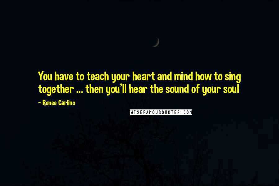 Renee Carlino quotes: You have to teach your heart and mind how to sing together ... then you'll hear the sound of your soul