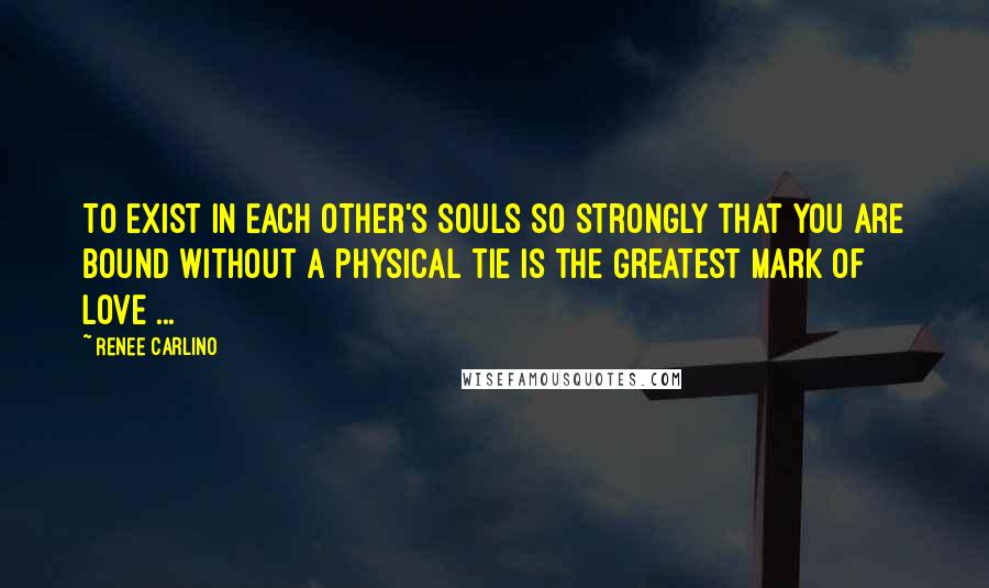 Renee Carlino quotes: To exist in each other's souls so strongly that you are bound without a physical tie is the greatest mark of love ...