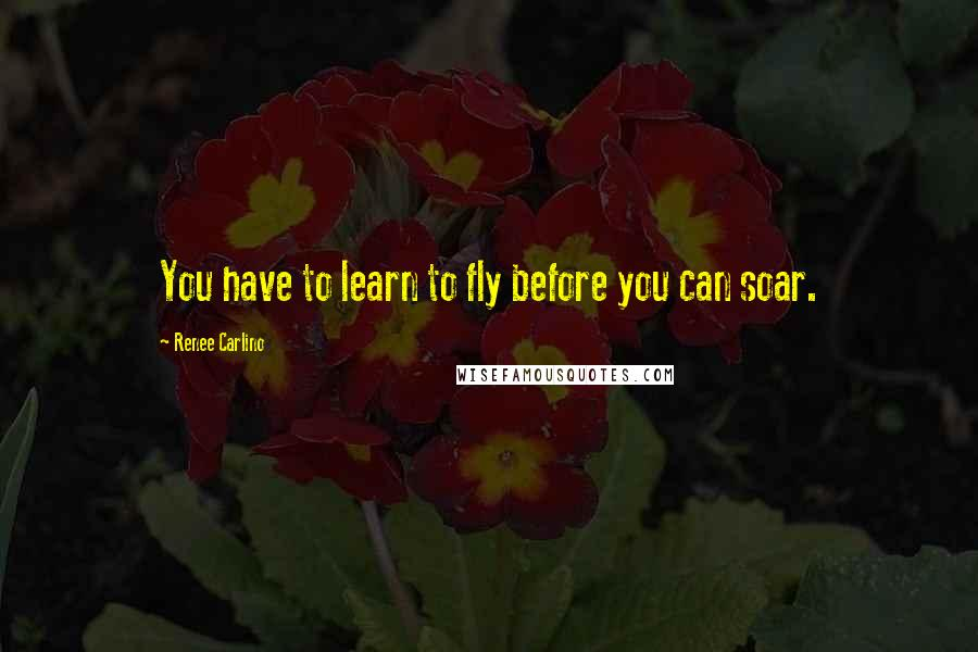 Renee Carlino quotes: You have to learn to fly before you can soar.