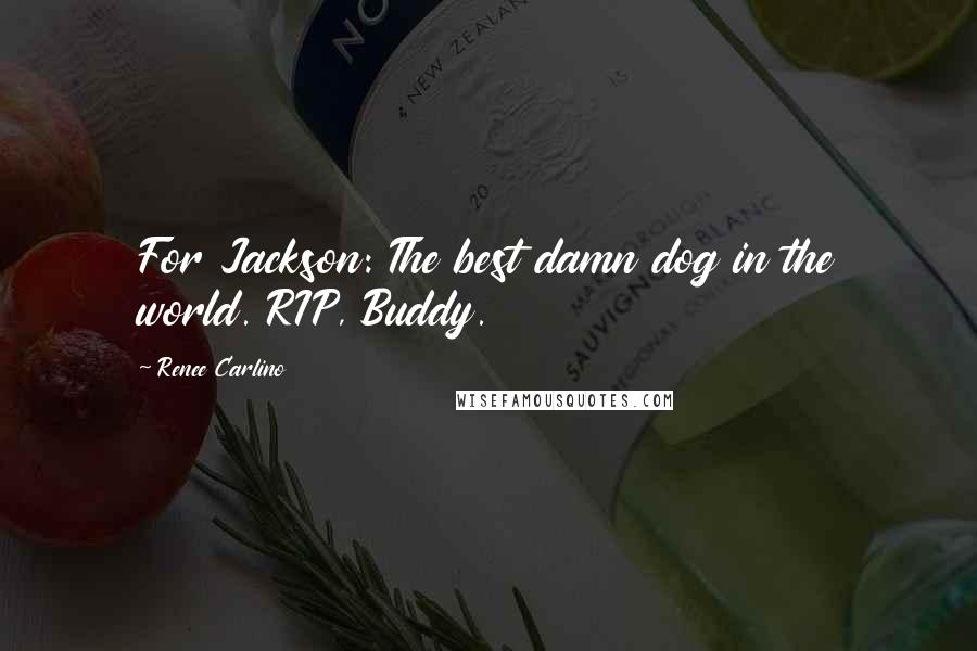 Renee Carlino quotes: For Jackson: The best damn dog in the world. RIP, Buddy.
