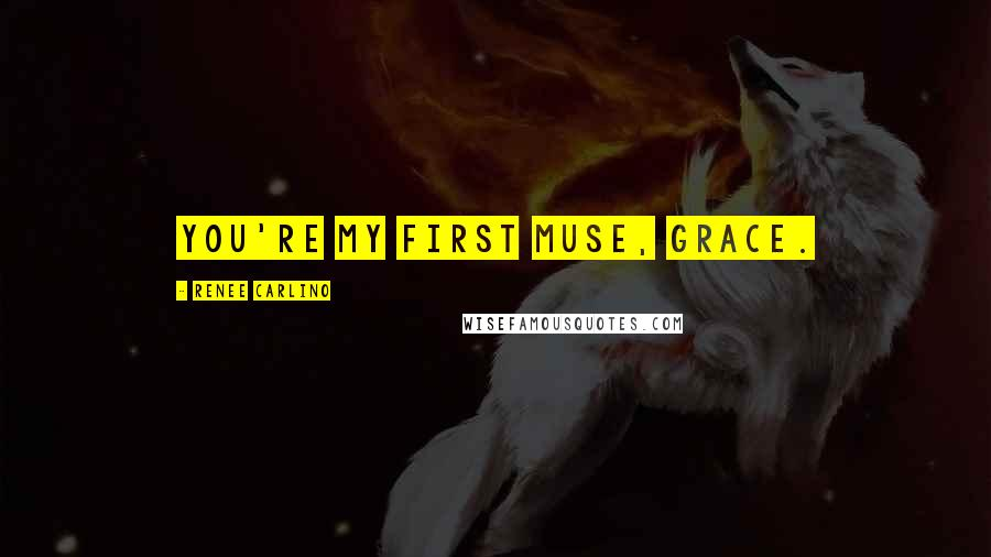 Renee Carlino quotes: You're my first muse, Grace.
