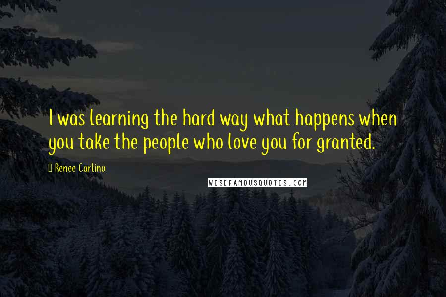 Renee Carlino quotes: I was learning the hard way what happens when you take the people who love you for granted.