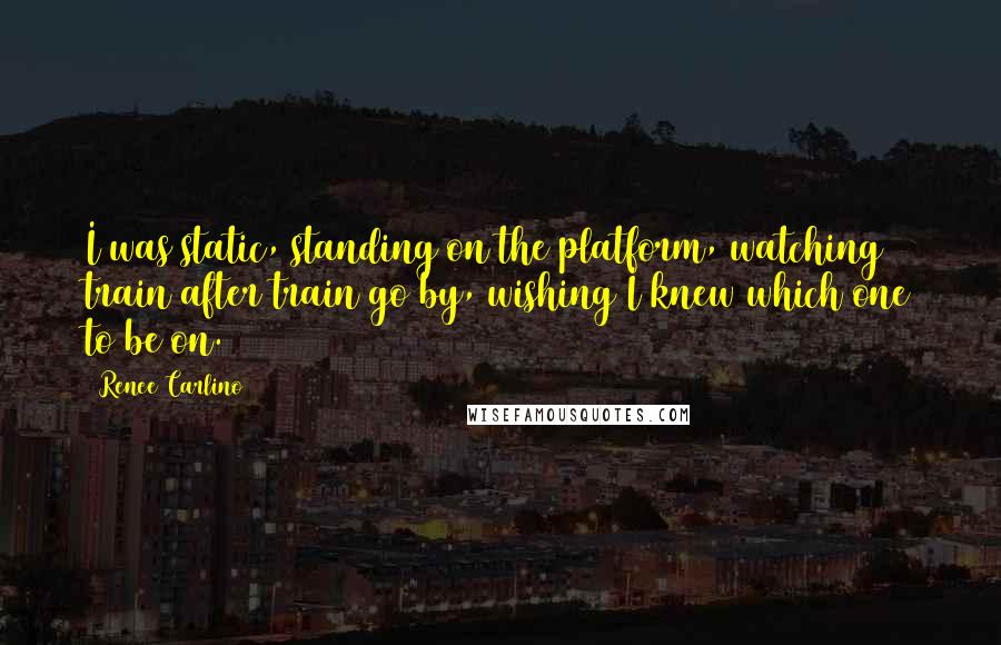 Renee Carlino quotes: I was static, standing on the platform, watching train after train go by, wishing I knew which one to be on.