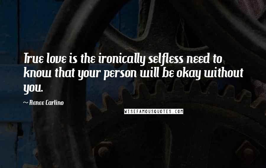 Renee Carlino quotes: True love is the ironically selfless need to know that your person will be okay without you.