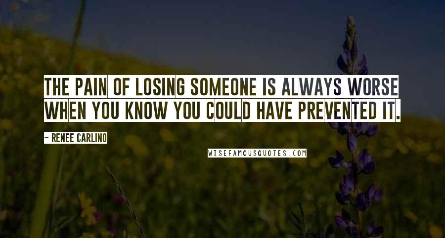 Renee Carlino quotes: The pain of losing someone is always worse when you know you could have prevented it.