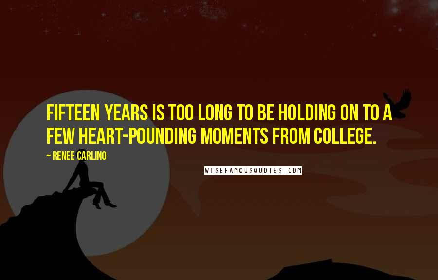 Renee Carlino quotes: Fifteen years is too long to be holding on to a few heart-pounding moments from college.