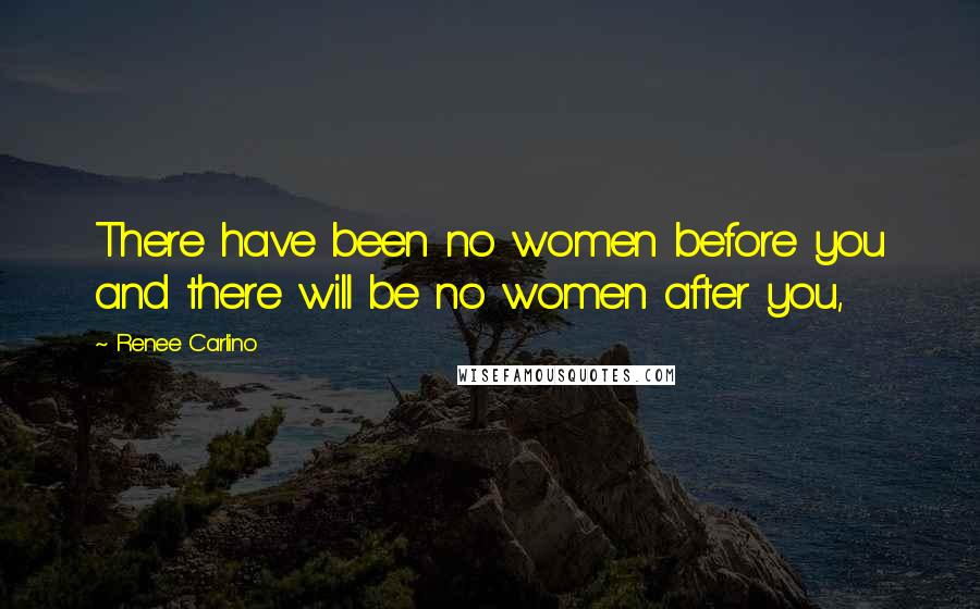 Renee Carlino quotes: There have been no women before you and there will be no women after you,